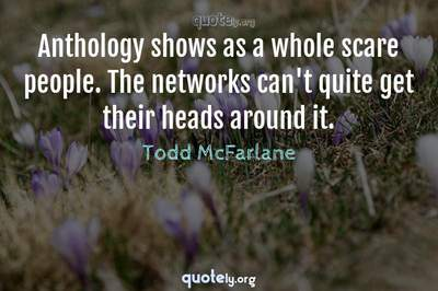 Photo Quote of Anthology shows as a whole scare people. The networks can't quite get their heads around it.