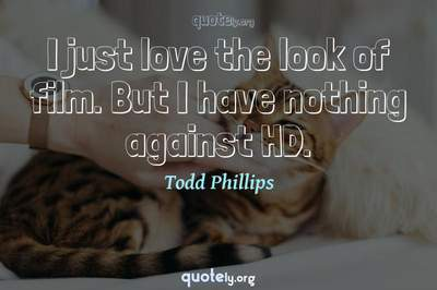 Photo Quote of I just love the look of film. But I have nothing against HD.