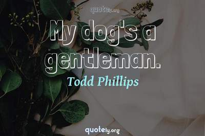 Photo Quote of My dog's a gentleman.