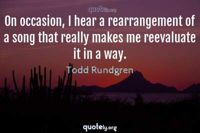 Photo Quote of On occasion, I hear a rearrangement of a song that really makes me reevaluate it in a way.