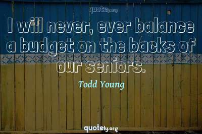 Photo Quote of I will never, ever balance a budget on the backs of our seniors.