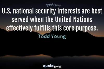 Photo Quote of U.S. national security interests are best served when the United Nations effectively fulfills this core purpose.