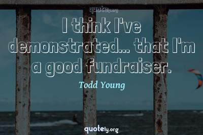 Photo Quote of I think I've demonstrated... that I'm a good fundraiser.