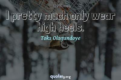 Photo Quote of I pretty much only wear high heels.