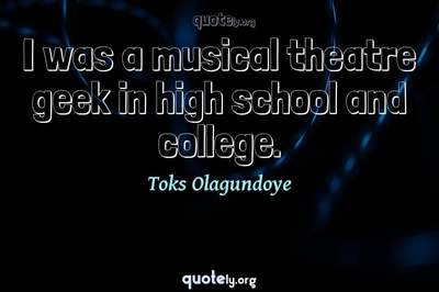 Photo Quote of I was a musical theatre geek in high school and college.