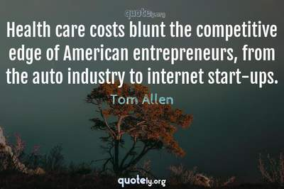 Photo Quote of Health care costs blunt the competitive edge of American entrepreneurs, from the auto industry to internet start-ups.