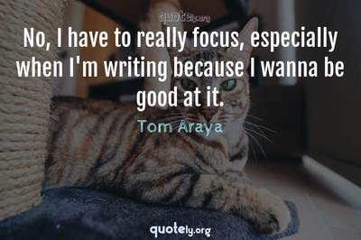 Photo Quote of No, I have to really focus, especially when I'm writing because I wanna be good at it.
