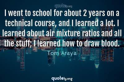 Photo Quote of I went to school for about 2 years on a technical course, and I learned a lot. I learned about air mixture ratios and all the stuff; I learned how to draw blood.
