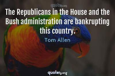 Photo Quote of The Republicans in the House and the Bush administration are bankrupting this country.
