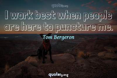 Photo Quote of I work best when people are here to puncture me.