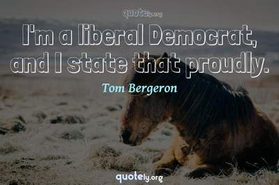 Photo Quote of I'm a liberal Democrat, and I state that proudly.