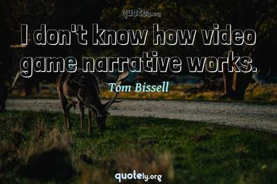 Photo Quote of I don't know how video game narrative works.