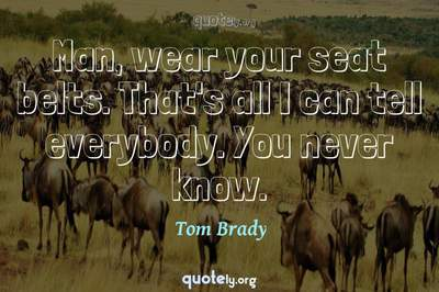 Photo Quote of Man, wear your seat belts. That's all I can tell everybody. You never know.