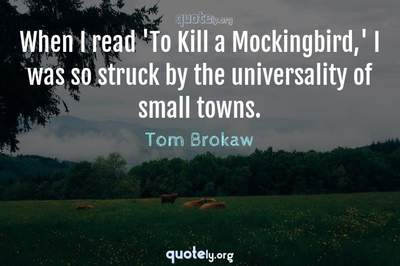 Photo Quote of When I read 'To Kill a Mockingbird,' I was so struck by the universality of small towns.