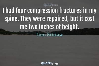 Photo Quote of I had four compression fractures in my spine. They were repaired, but it cost me two inches of height.