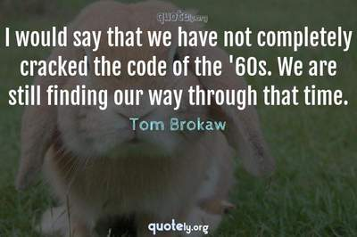 Photo Quote of I would say that we have not completely cracked the code of the '60s. We are still finding our way through that time.