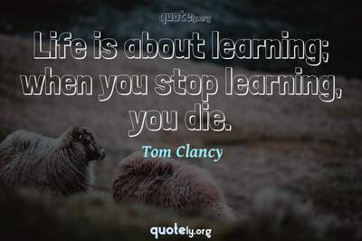 Photo Quote of Life is about learning; when you stop learning, you die.