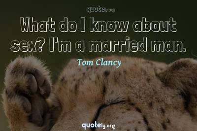Photo Quote of What do I know about sex? I'm a married man.