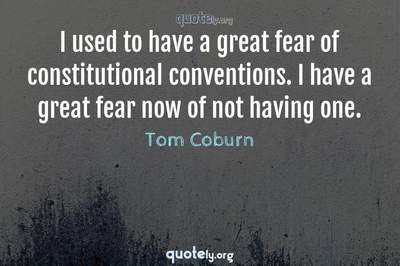 Photo Quote of I used to have a great fear of constitutional conventions. I have a great fear now of not having one.
