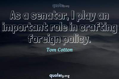 Photo Quote of As a senator, I play an important role in crafting foreign policy.