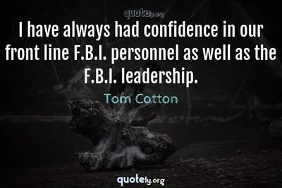 Photo Quote of I have always had confidence in our front line F.B.I. personnel as well as the F.B.I. leadership.