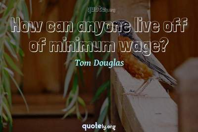 Photo Quote of How can anyone live off of minimum wage?