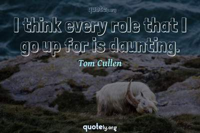 Photo Quote of I think every role that I go up for is daunting.