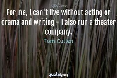 Photo Quote of For me, I can't live without acting or drama and writing - I also run a theater company.