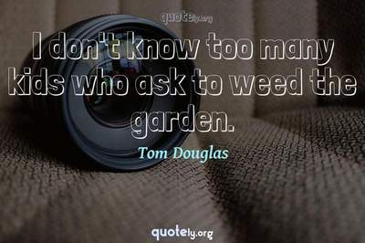 Photo Quote of I don't know too many kids who ask to weed the garden.