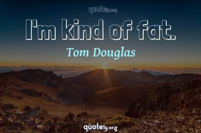 Photo Quote of I'm kind of fat.