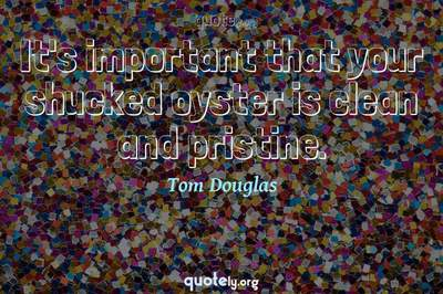 Photo Quote of It's important that your shucked oyster is clean and pristine.