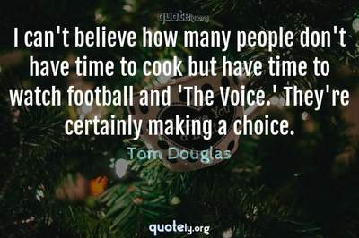 Photo Quote of I can't believe how many people don't have time to cook but have time to watch football and 'The Voice.' They're certainly making a choice.