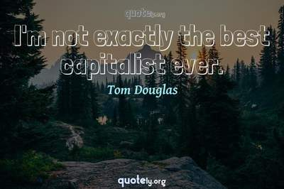 Photo Quote of I'm not exactly the best capitalist ever.