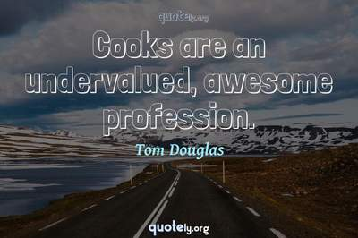 Photo Quote of Cooks are an undervalued, awesome profession.