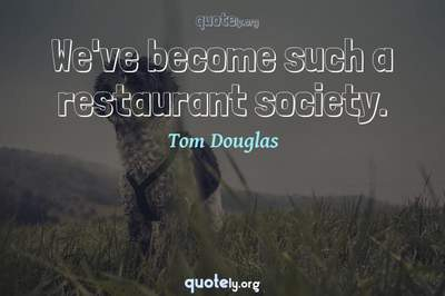 Photo Quote of We've become such a restaurant society.