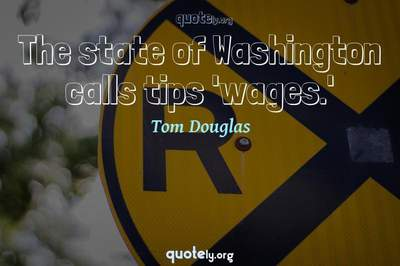 Photo Quote of The state of Washington calls tips 'wages.'
