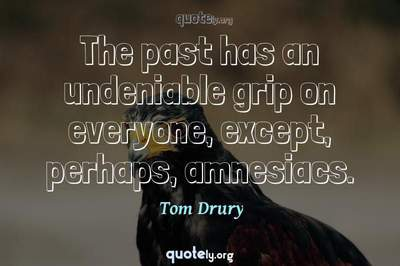Photo Quote of The past has an undeniable grip on everyone, except, perhaps, amnesiacs.