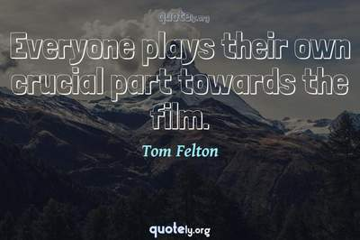 Photo Quote of Everyone plays their own crucial part towards the film.