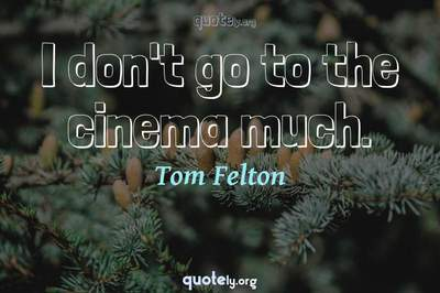Photo Quote of I don't go to the cinema much.