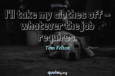 Photo Quote of I'll take my clothes off - whatever the job requires.