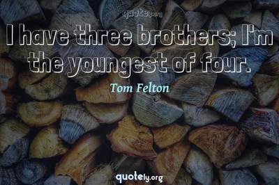 Photo Quote of I have three brothers; I'm the youngest of four.
