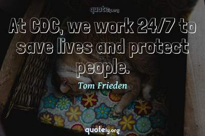 Photo Quote of At CDC, we work 24/7 to save lives and protect people.