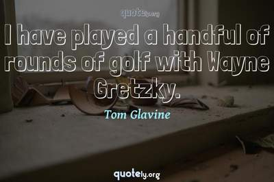 Photo Quote of I have played a handful of rounds of golf with Wayne Gretzky.