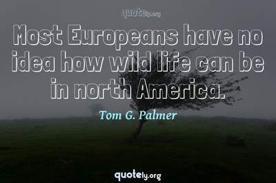 Photo Quote of Most Europeans have no idea how wild life can be in north America.