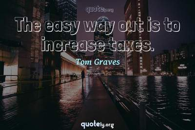 Photo Quote of The easy way out is to increase taxes.