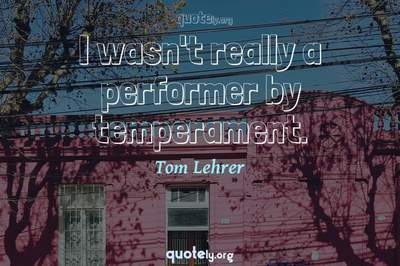 Photo Quote of I wasn't really a performer by temperament.