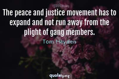 Photo Quote of The peace and justice movement has to expand and not run away from the plight of gang members.