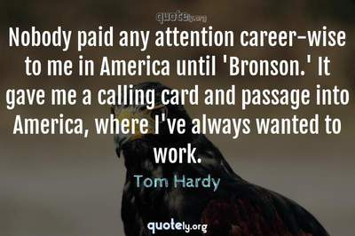 Photo Quote of Nobody paid any attention career-wise to me in America until 'Bronson.' It gave me a calling card and passage into America, where I've always wanted to work.