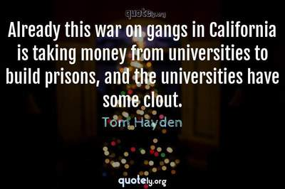 Photo Quote of Already this war on gangs in California is taking money from universities to build prisons, and the universities have some clout.