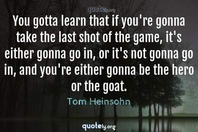 Photo Quote of You gotta learn that if you're gonna take the last shot of the game, it's either gonna go in, or it's not gonna go in, and you're either gonna be the hero or the goat.